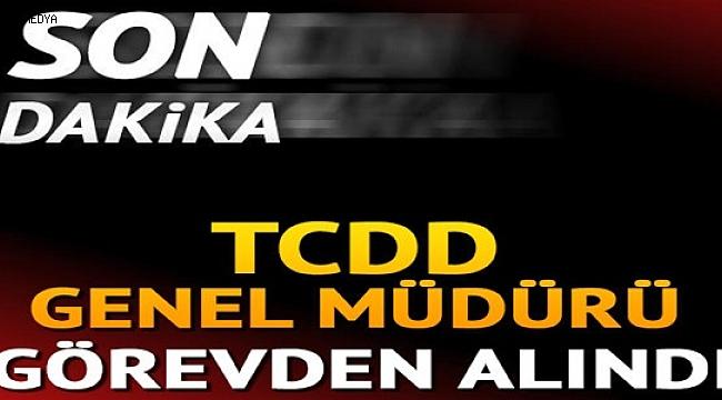 TCDD Genel Müdürü görevden alındı