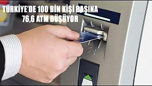 TÜRKİYE'DE 100 BİN KİŞİ BAŞINA 76,6 ATM DÜŞÜYOR